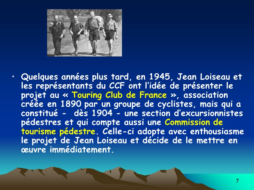 7 Quelques années plus tard, en 1945, Jean Loiseau et les représentants du CCF ont lidée de présenter le projet au « Touring Club de France », association créée en 1890 par un groupe de cyclistes, mais qui a constitué - dès 1904 - une section dexcursionnistes pédestres et qui compte aussi une Commission de tourisme pédestre.