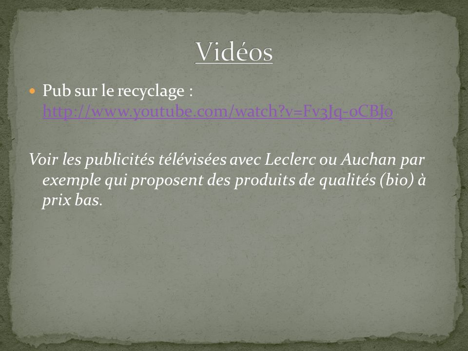 Pub sur le recyclage : http://www.youtube.com/watch v=Fv3Jq-0CBJo http://www.youtube.com/watch v=Fv3Jq-0CBJo Voir les publicités télévisées avec Leclerc ou Auchan par exemple qui proposent des produits de qualités (bio) à prix bas.