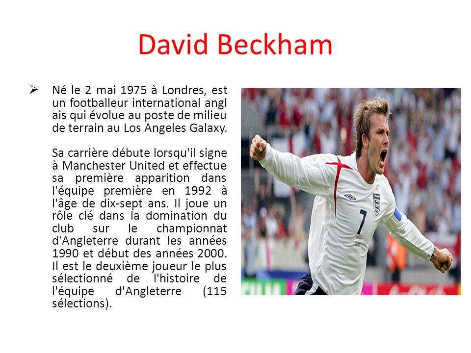 David Beckham Né le 2 mai 1975 à Londres, est un footballeur international angl ais qui évolue au poste de milieu de terrain au Los Angeles Galaxy. Sa