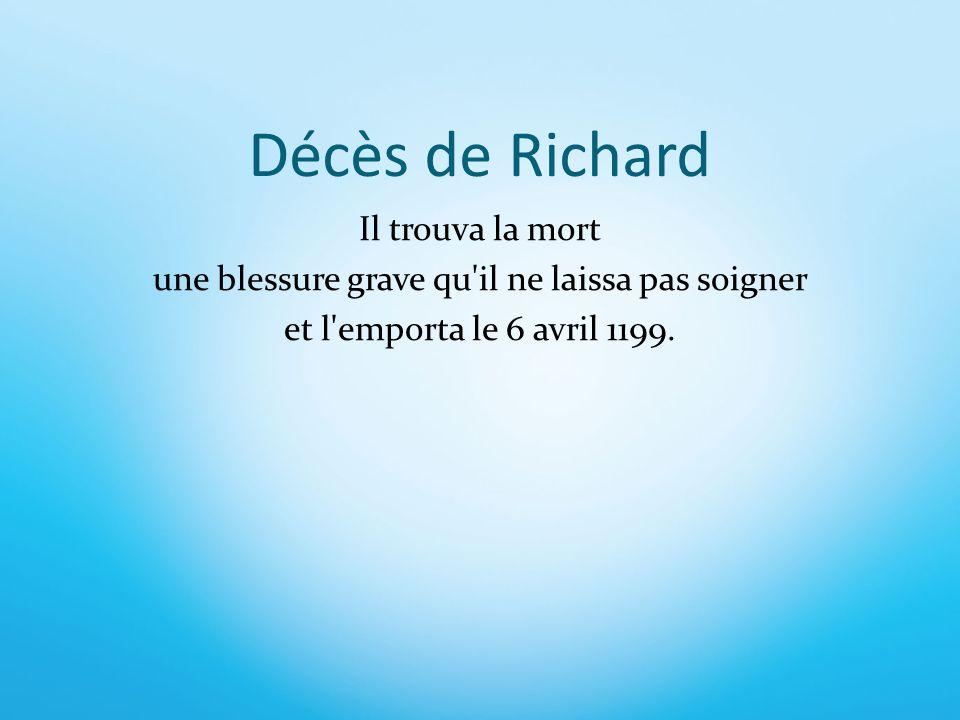 Décès de Richard Il trouva la mort une blessure grave qu il ne laissa pas soigner et l emporta le 6 avril 1199.