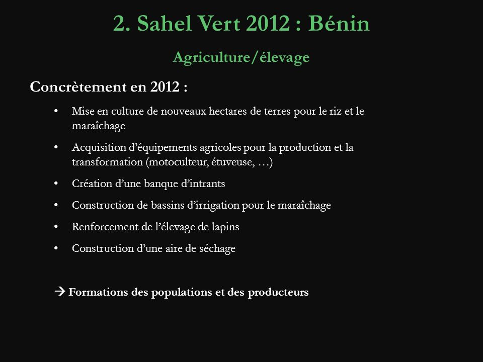 2. Sahel Vert 2012 : Bénin Agriculture/élevage Concrètement en 2012 : Mise en culture de nouveaux hectares de terres pour le riz et le maraîchage Acqu
