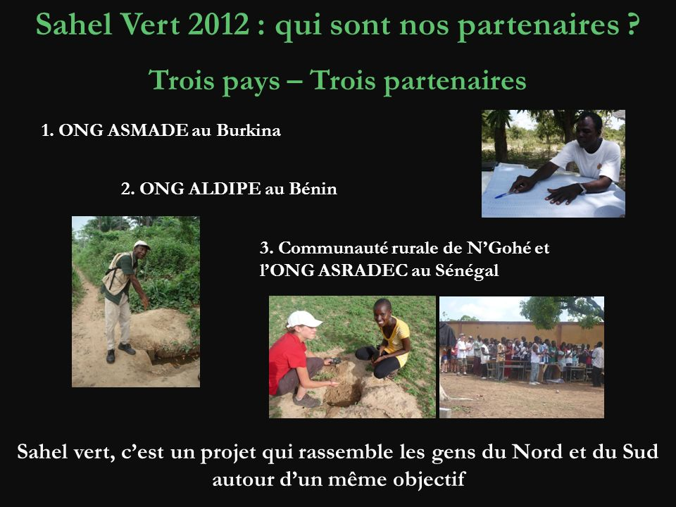 Sahel Vert 2012 : qui sont nos partenaires ? Trois pays – Trois partenaires 1. ONG ASMADE au Burkina 2. ONG ALDIPE au Bénin 3. Communauté rurale de NG