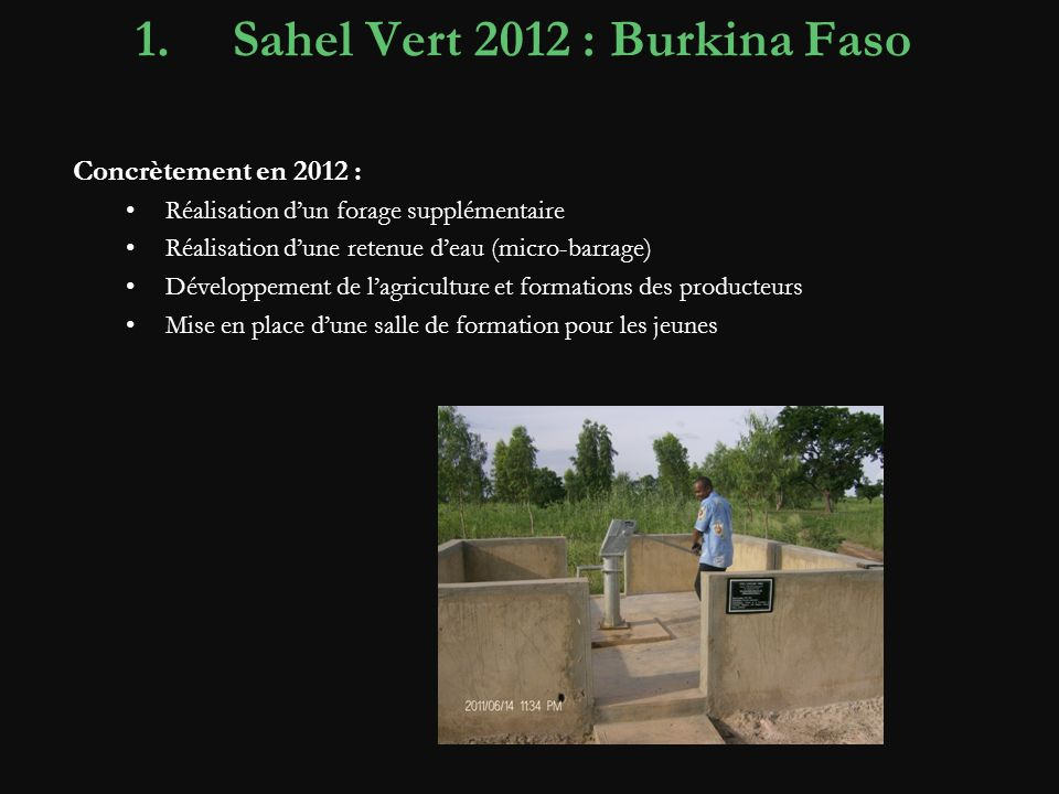 1.Sahel Vert 2012 : Burkina Faso Concrètement en 2012 : Réalisation dun forage supplémentaire Réalisation dune retenue deau (micro-barrage) Développement de lagriculture et formations des producteurs Mise en place dune salle de formation pour les jeunes