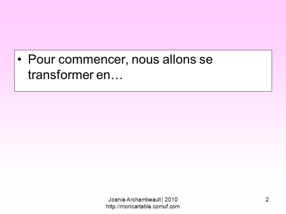 2 Pour commencer, nous allons se transformer en… Joanie Archambeault | 2010 http://moncartable.comuf.com