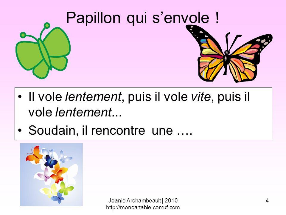 4 Papillon qui senvole ! Il vole lentement, puis il vole vite, puis il vole lentement... Soudain, il rencontre une …. Joanie Archambeault | 2010 http: