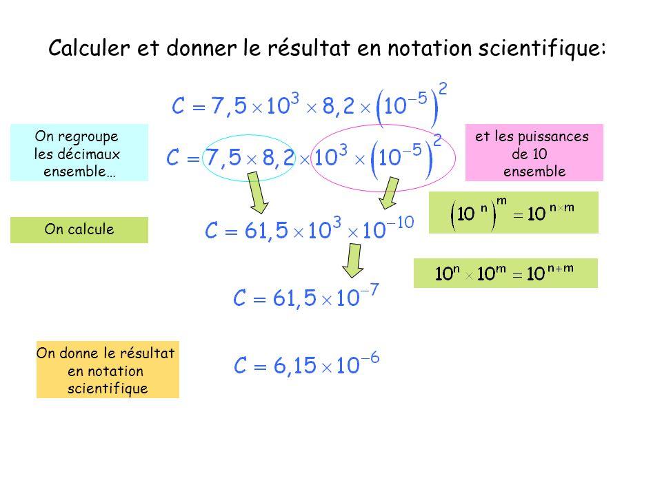 Calculer et donner le résultat en notation scientifique: On regroupe les décimaux ensemble… et les puissances de 10 ensemble On calcule On donne le ré