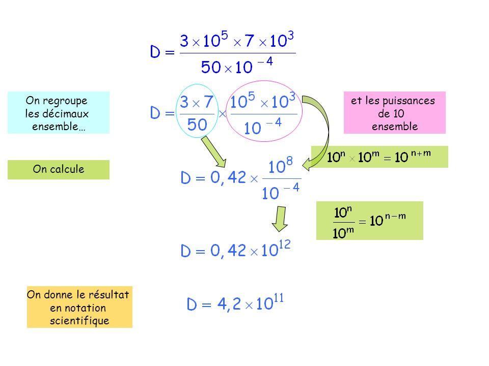 On regroupe les décimaux ensemble… et les puissances de 10 ensemble On calcule On donne le résultat en notation scientifique