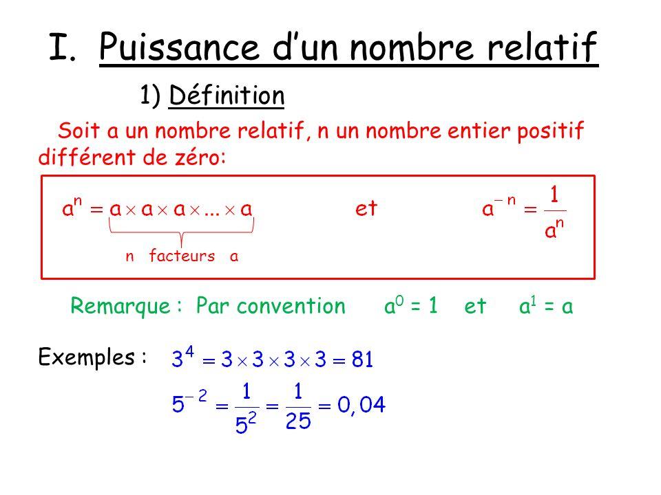 I. Puissance dun nombre relatif 1) Définition Soit a un nombre relatif, n un nombre entier positif différent de zéro: Exemples : Remarque : Par conven