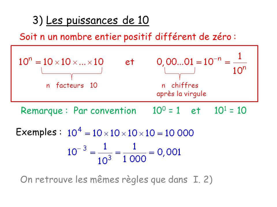 3) Les puissances de 10 Soit n un nombre entier positif différent de zéro : Exemples : Remarque : Par convention 10 0 = 1 et 10 1 = 10 On retrouve les