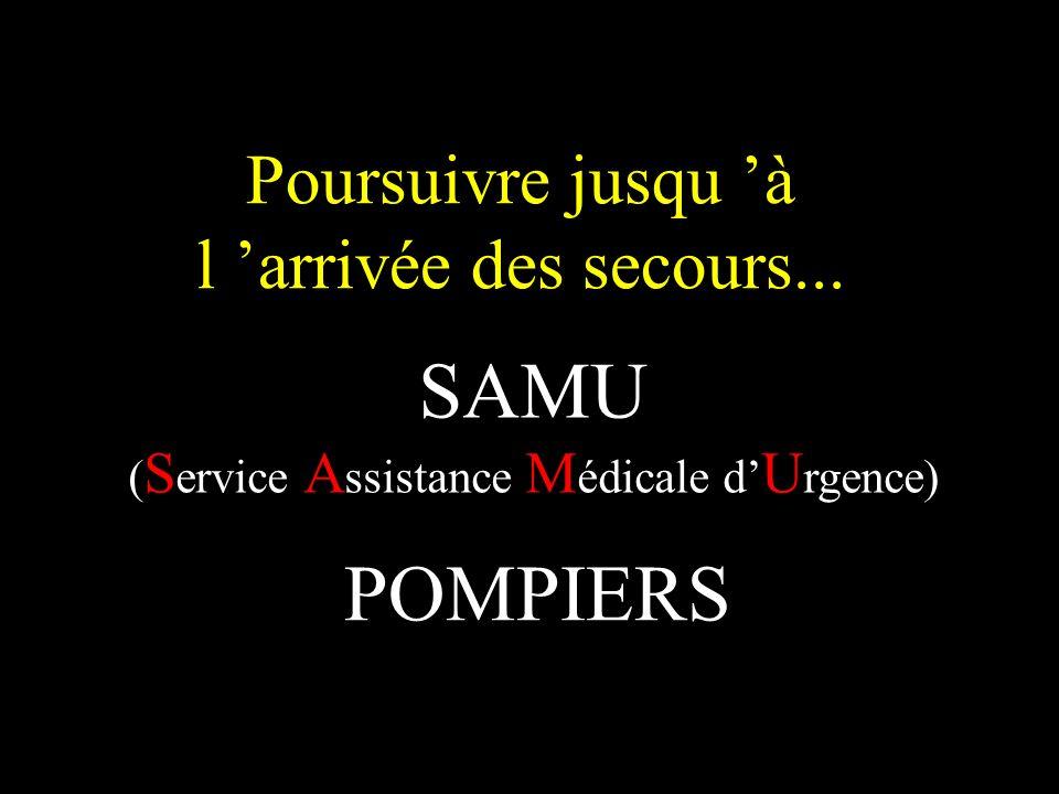 Poursuivre jusqu à l arrivée des secours... POMPIERS SAMU ( S ervice A ssistance M édicale d U rgence)