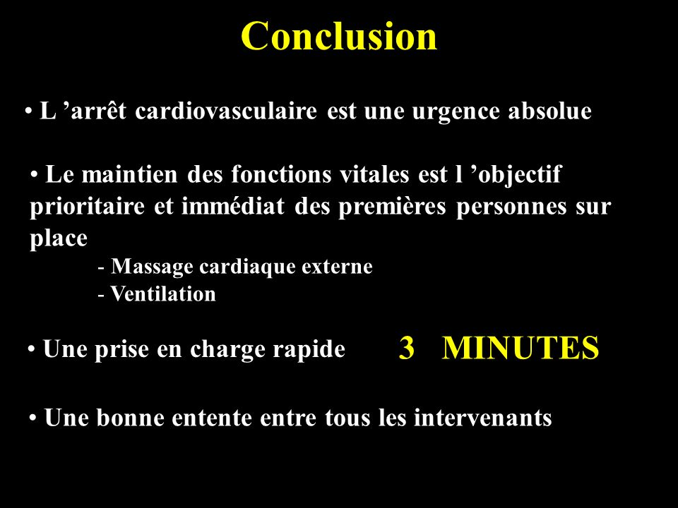 Conclusion L arrêt cardiovasculaire est une urgence absolue Le maintien des fonctions vitales est l objectif prioritaire et immédiat des premières per