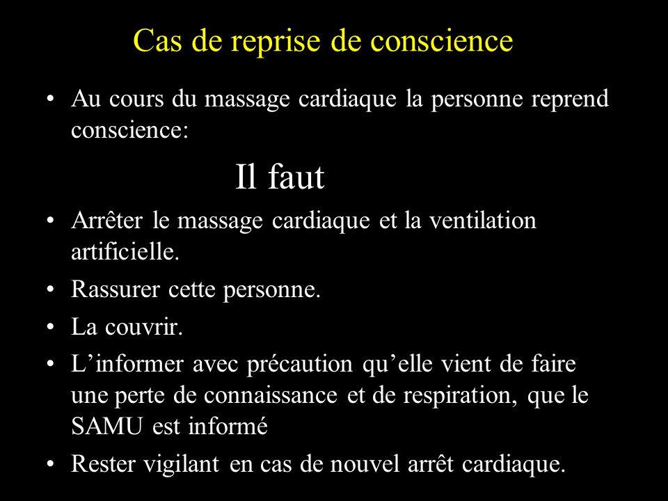 Cas de reprise de conscience Au cours du massage cardiaque la personne reprend conscience: Il faut Arrêter le massage cardiaque et la ventilation arti
