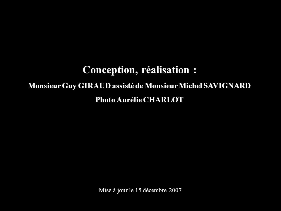 Conception, réalisation : Monsieur Guy GIRAUD assisté de Monsieur Michel SAVIGNARD Photo Aurélie CHARLOT Mise à jour le 15 décembre 2007