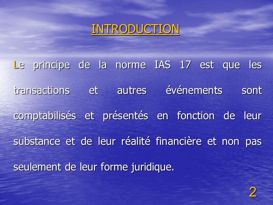 2 INTRODUCTION Le principe de la norme IAS 17 est que les transactions et autres événements sont comptabilisés et présentés en fonction de leur substa