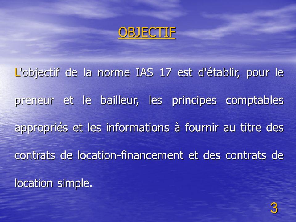 3 OBJECTIF L'objectif de la norme IAS 17 est d'établir, pour le preneur et le bailleur, les principes comptables appropriés et les informations à four