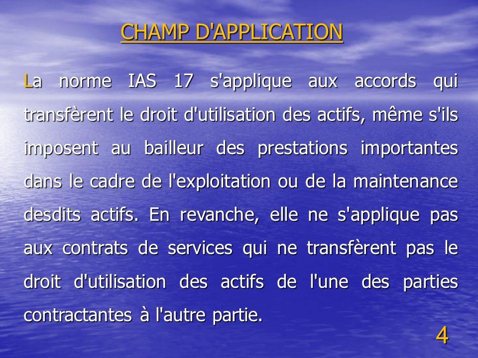 4 CHAMP D'APPLICATION La norme IAS 17 s'applique aux accords qui transfèrent le droit d'utilisation des actifs, même s'ils imposent au bailleur des pr