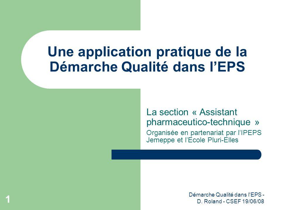 Démarche Qualité dans l'EPS - D. Roland - CSEF 19/06/08 1 Une application pratique de la Démarche Qualité dans lEPS La section « Assistant pharmaceuti