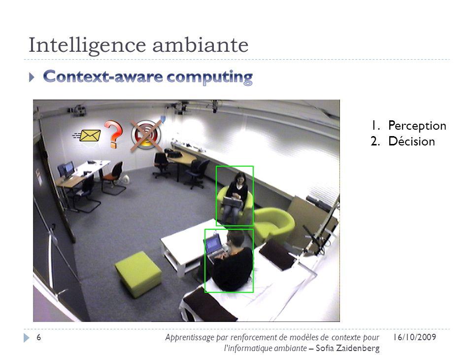 Intelligence ambiante 16/10/20096Apprentissage par renforcement de modèles de contexte pour l'informatique ambiante – Sofia Zaidenberg 1.Perception 2.