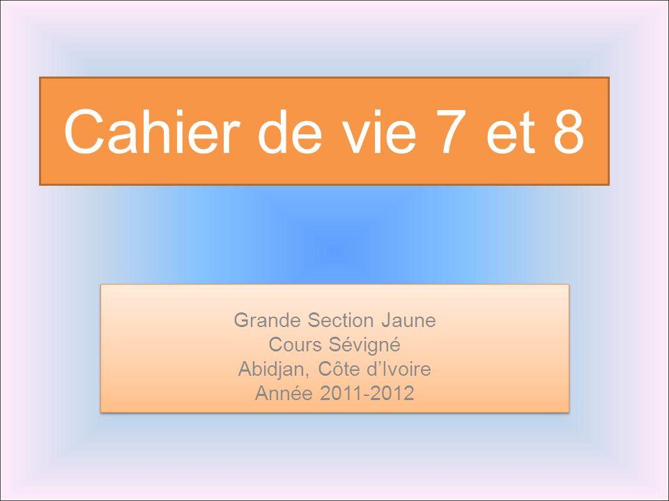 Cahier de vie 7 et 8 Grande Section Jaune Cours Sévigné Abidjan, Côte dIvoire Année 2011-2012 Grande Section Jaune Cours Sévigné Abidjan, Côte dIvoire Année 2011-2012