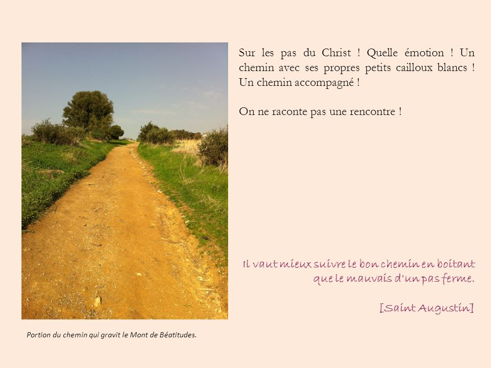 Sur les pas du Christ ! Quelle émotion ! Un chemin avec ses propres petits cailloux blancs ! Un chemin accompagné ! On ne raconte pas une rencontre !