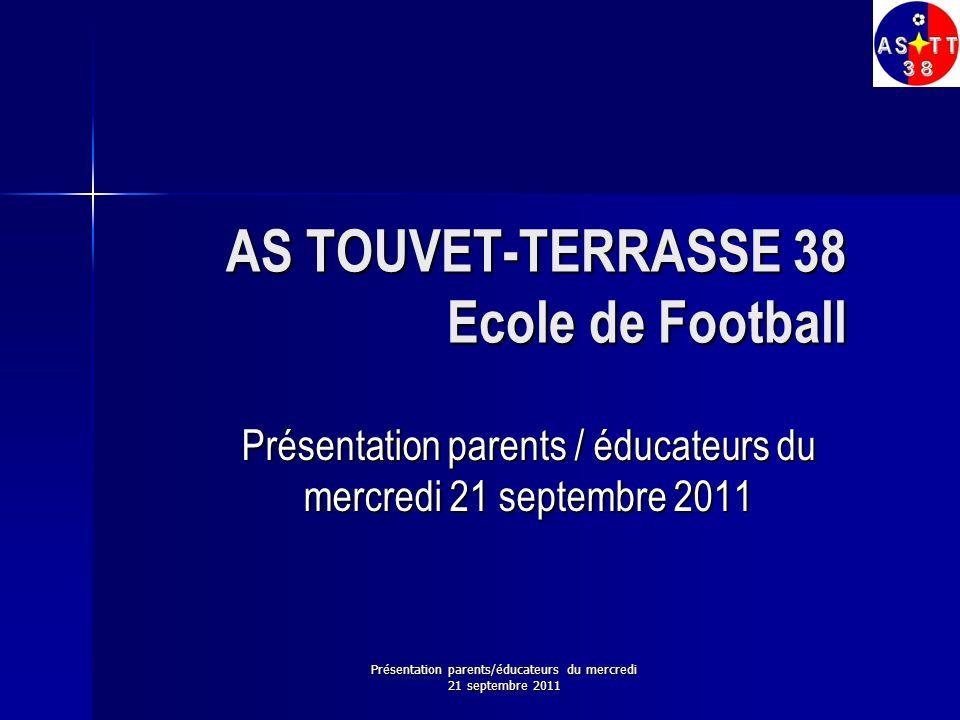Présentation parents/éducateurs du mercredi 21 septembre 2011 AS TOUVET-TERRASSE 38 Ecole de Football Présentation parents / éducateurs du mercredi 21
