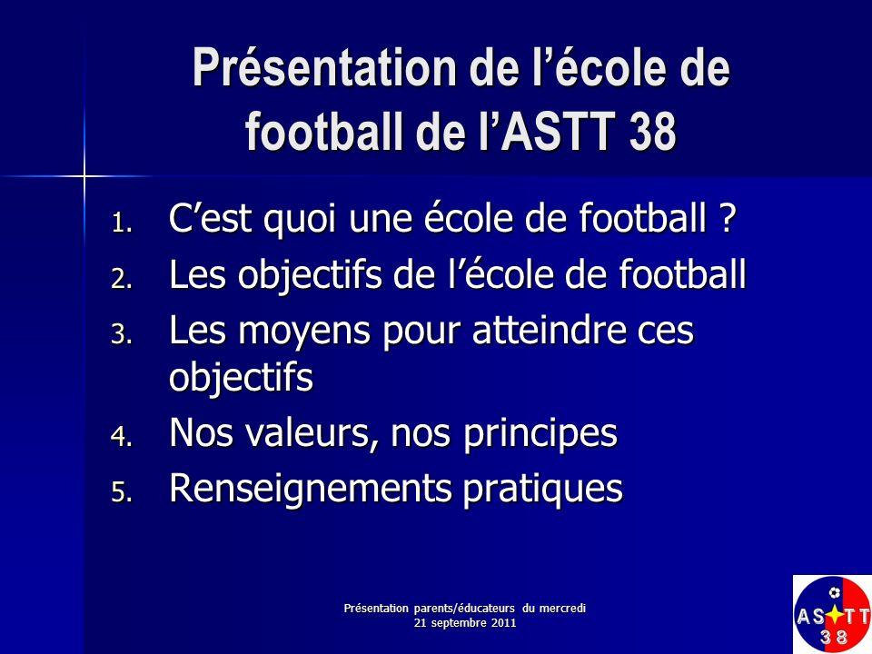 Présentation parents/éducateurs du mercredi 21 septembre 2011 Présentation de lécole de football de lASTT 38 1. Cest quoi une école de football ? 2. L