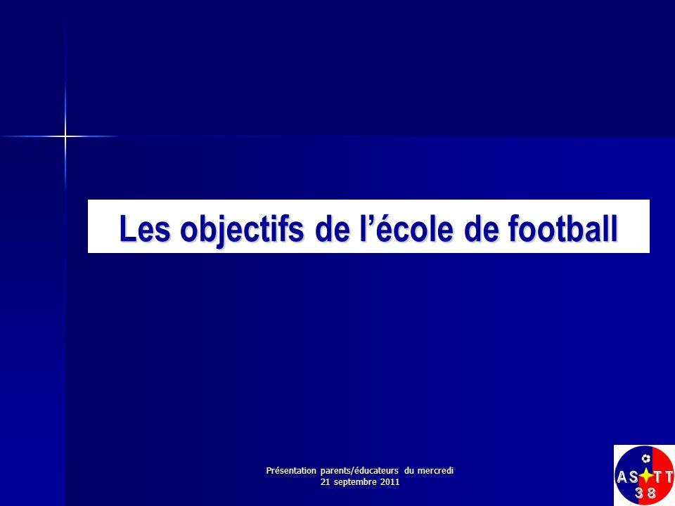 Les objectifs de lécole de football Présentation parents/éducateurs du mercredi 21 septembre 2011