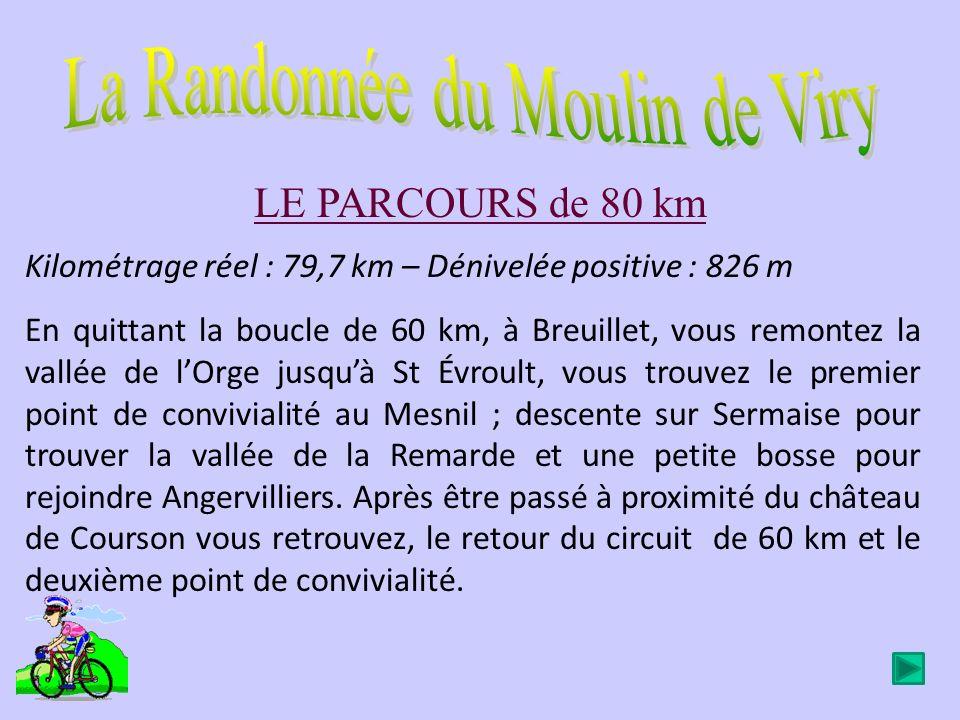 LE PARCOURS de 80 km Kilométrage réel : 79,7 km – Dénivelée positive : 826 m En quittant la boucle de 60 km, à Breuillet, vous remontez la vallée de lOrge jusquà St Évroult, vous trouvez le premier point de convivialité au Mesnil ; descente sur Sermaise pour trouver la vallée de la Remarde et une petite bosse pour rejoindre Angervilliers.