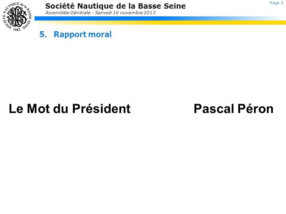 Société Nautique de la Basse Seine Assemblée Générale - Samedi 16 novembre 2013 5.Rapport moral Le Mot du PrésidentPascal Péron Retour au sommaire Pag