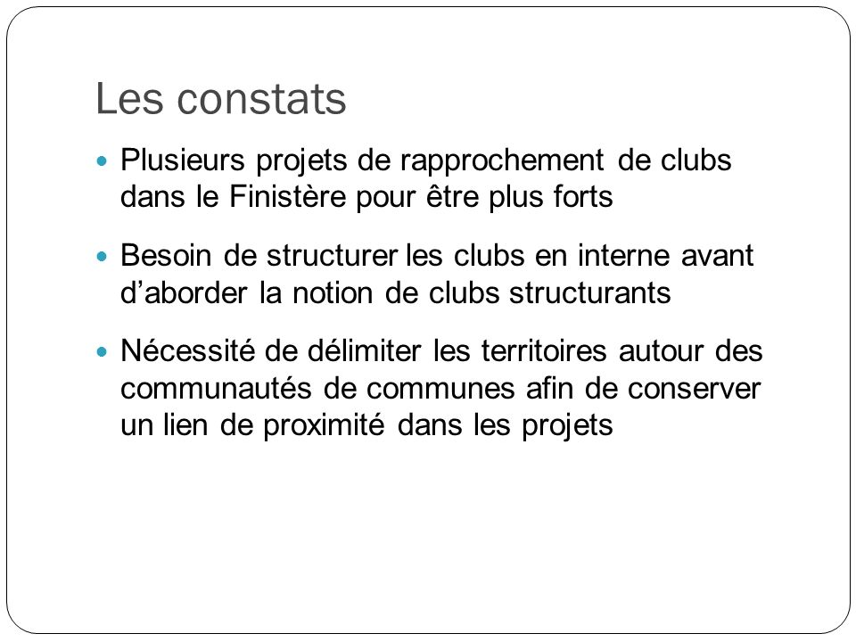 Les constats Plusieurs projets de rapprochement de clubs dans le Finistère pour être plus forts Besoin de structurer les clubs en interne avant daborder la notion de clubs structurants Nécessité de délimiter les territoires autour des communautés de communes afin de conserver un lien de proximité dans les projets