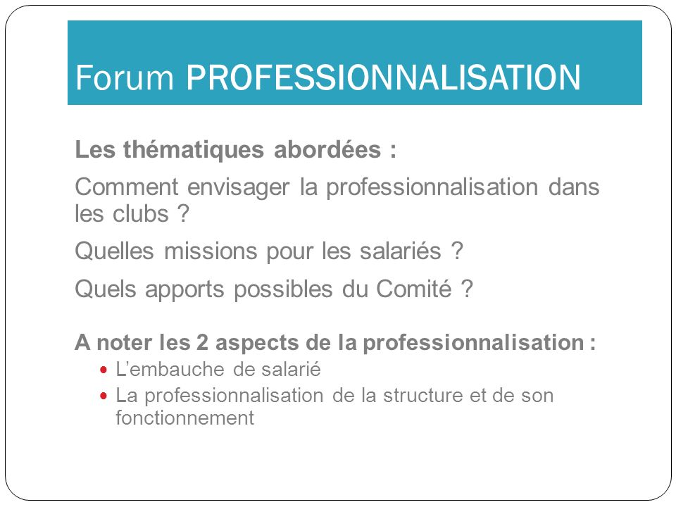 Forum PROFESSIONNALISATION Les thématiques abordées : Comment envisager la professionnalisation dans les clubs ? Quelles missions pour les salariés ?