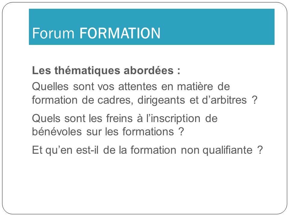 Forum FORMATION Les thématiques abordées : Quelles sont vos attentes en matière de formation de cadres, dirigeants et darbitres ? Quels sont les frein