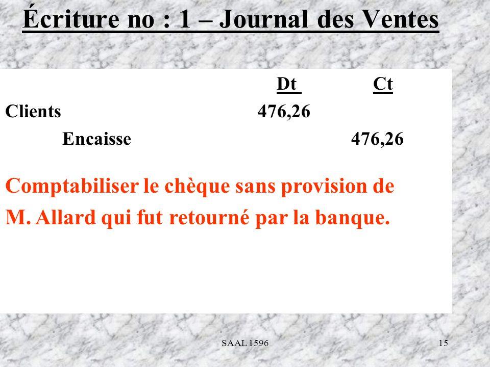 15 Écriture no : 1 – Journal des Ventes Dt Ct Clients 476,26 Encaisse 476,26 Comptabiliser le chèque sans provision de M. Allard qui fut retourné par