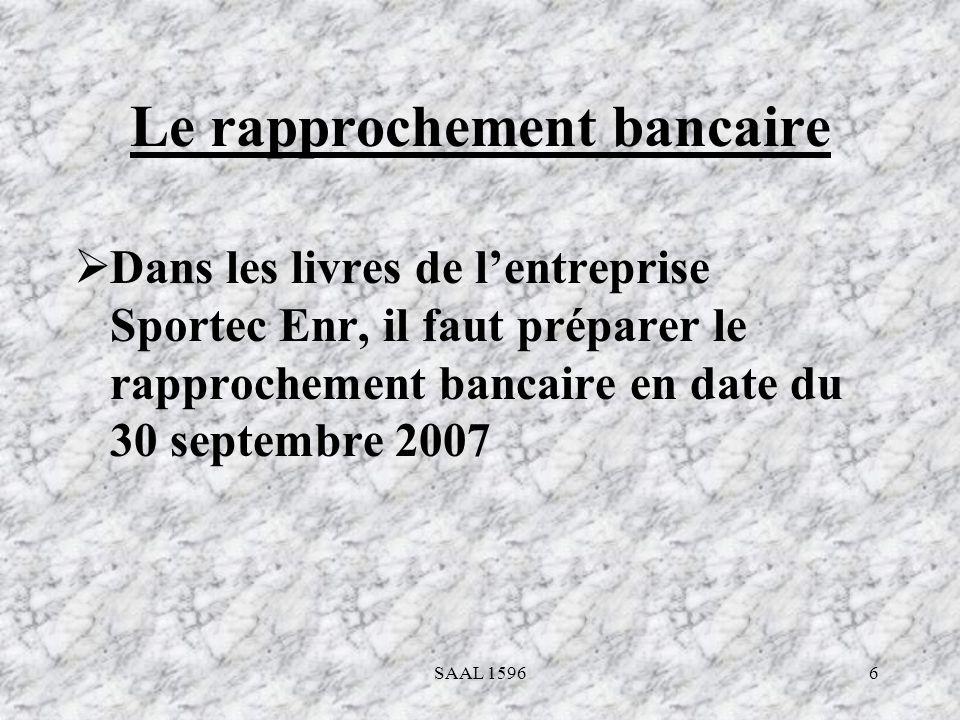 6 Le rapprochement bancaire Dans les livres de lentreprise Sportec Enr, il faut préparer le rapprochement bancaire en date du 30 septembre 2007 SAAL 1