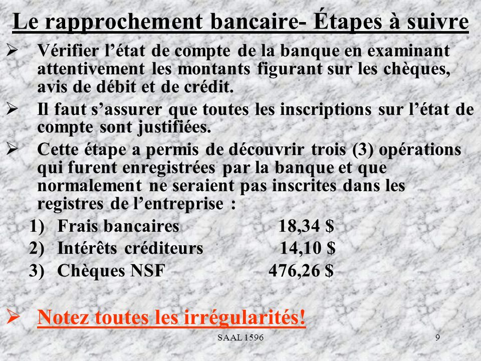9 Le rapprochement bancaire- Étapes à suivre Vérifier létat de compte de la banque en examinant attentivement les montants figurant sur les chèques, a