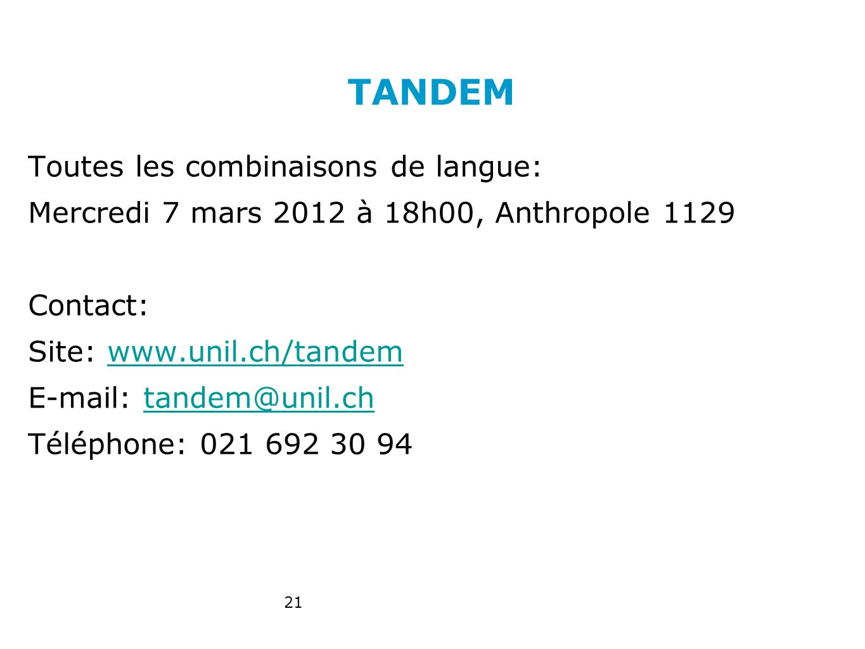 TANDEM Toutes les combinaisons de langue: Mercredi 7 mars 2012 à 18h00, Anthropole 1129 Contact: Site: www.unil.ch/tandemwww.unil.ch/tandem E-mail: tandem@unil.chtandem@unil.ch Téléphone: 021 692 30 94 21
