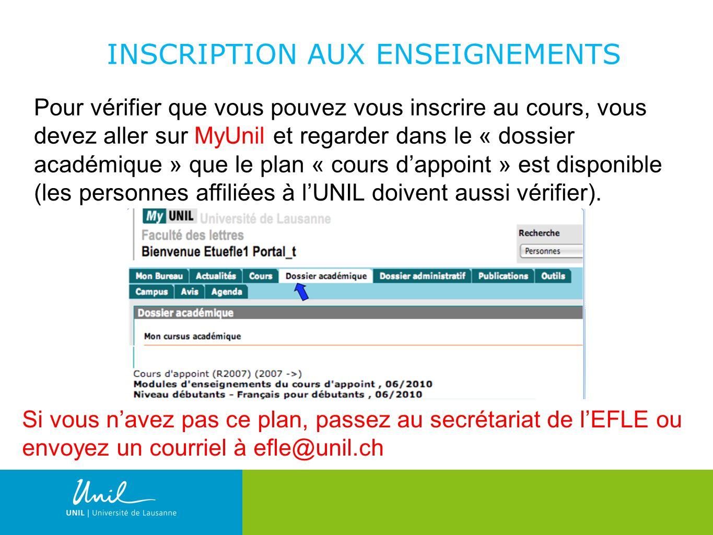 8 INSCRIPTION AUX ENSEIGNEMENTS Pour vérifier que vous pouvez vous inscrire au cours, vous devez aller sur MyUnil et regarder dans le « dossier académique » que le plan « cours dappoint » est disponible (les personnes affiliées à lUNIL doivent aussi vérifier).