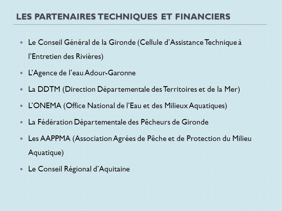 LES PARTENAIRES TECHNIQUES ET FINANCIERS Le Conseil Général de la Gironde (Cellule dAssistance Technique à lEntretien des Rivières) LAgence de leau Ad