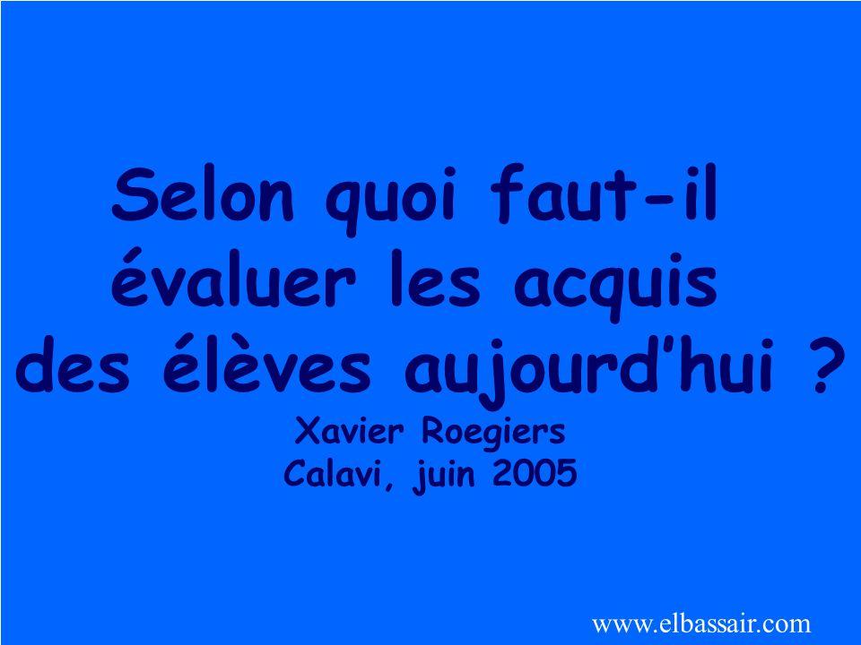 Roegiers 20041 Selon quoi faut-il évaluer les acquis des élèves aujourdhui ? Xavier Roegiers Calavi, juin 2005 www.elbassair.com