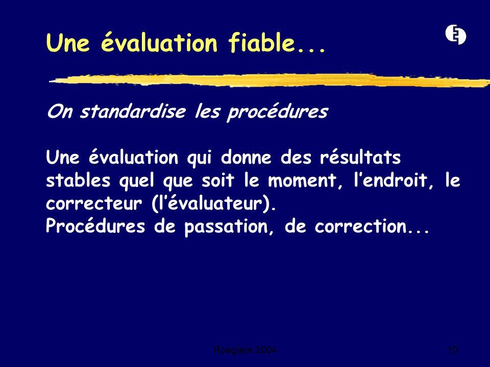 Roegiers 200410 On standardise les procédures Une évaluation qui donne des résultats stables quel que soit le moment, lendroit, le correcteur (lévalua