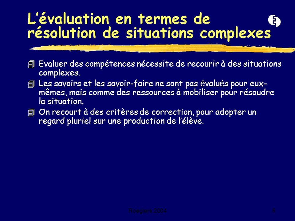 Roegiers 20045 4Evaluer des compétences nécessite de recourir à des situations complexes. Les savoirs et les savoir-faire ne sont pas é valu é s pour
