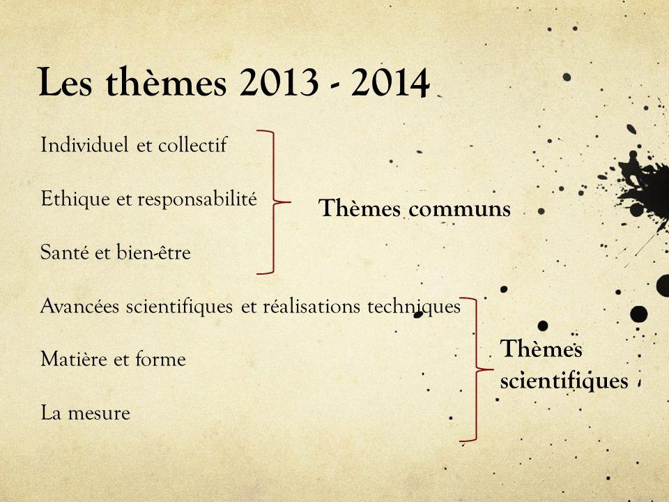Les thèmes 2013 - 2014 Individuel et collectif Ethique et responsabilité Santé et bien-être Avancées scientifiques et réalisations techniques Matière