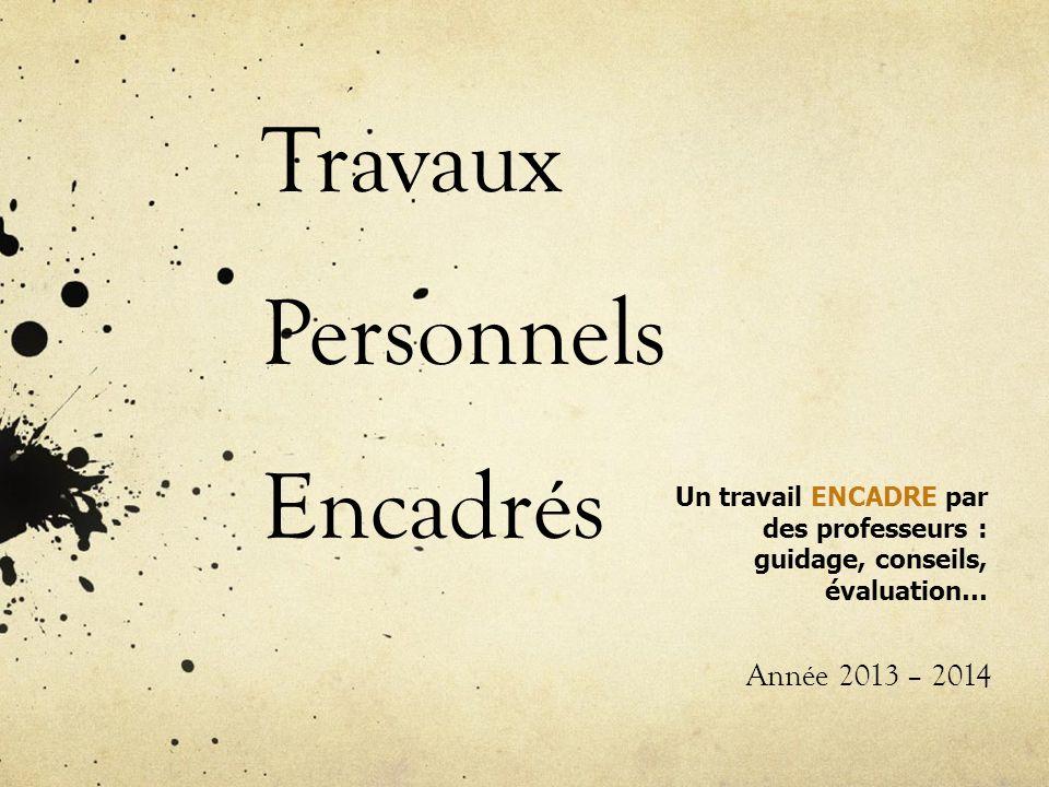 Travaux Personnels Encadrés Année 2013 – 2014 Un travail ENCADRE par des professeurs : guidage, conseils, évaluation…