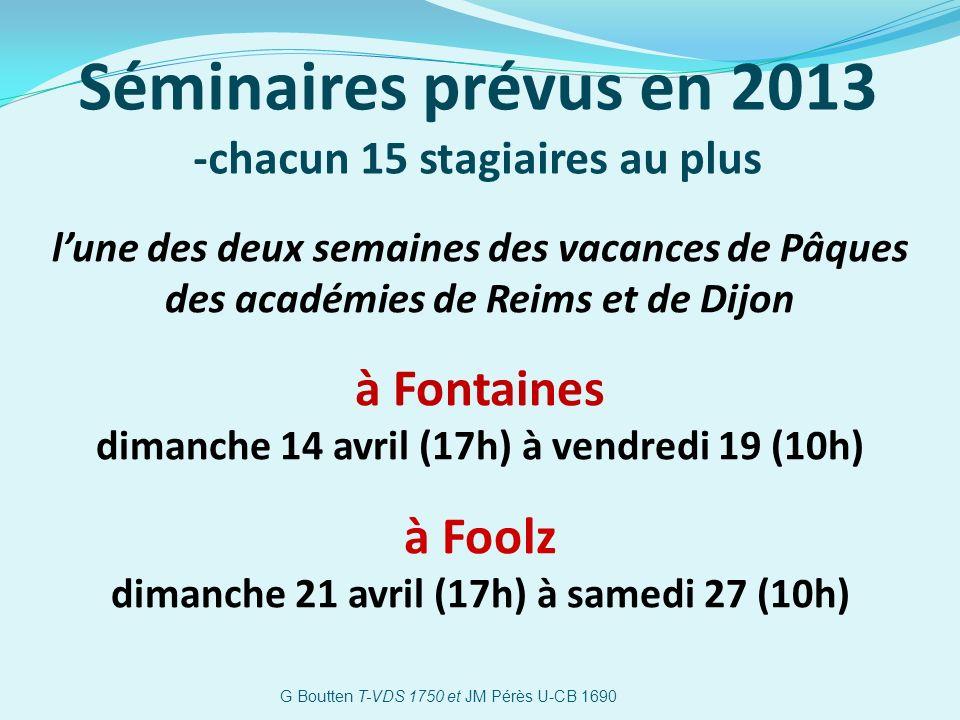Séminaires prévus en 2013 -chacun 15 stagiaires au plus lune des deux semaines des vacances de Pâques des académies de Reims et de Dijon à Fontaines dimanche 14 avril (17h) à vendredi 19 (10h) à Foolz dimanche 21 avril (17h) à samedi 27 (10h) G Boutten T-VDS 1750 et JM Pérès U-CB 1690