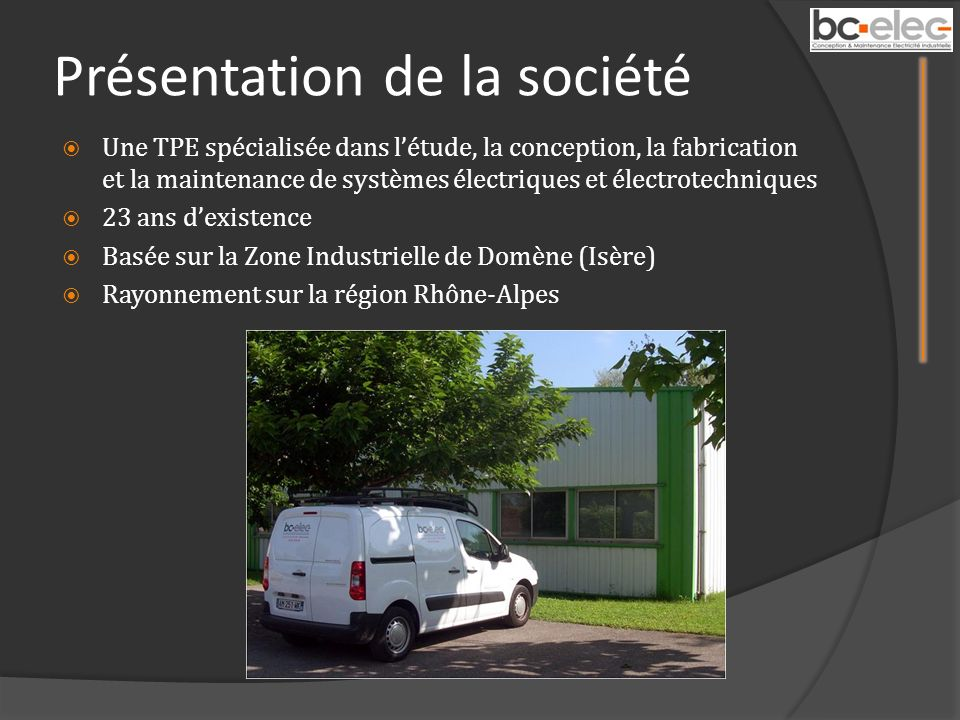 Présentation de la société Une TPE spécialisée dans létude, la conception, la fabrication et la maintenance de systèmes électriques et électrotechniques 23 ans dexistence Basée sur la Zone Industrielle de Domène (Isère) Rayonnement sur la région Rhône-Alpes