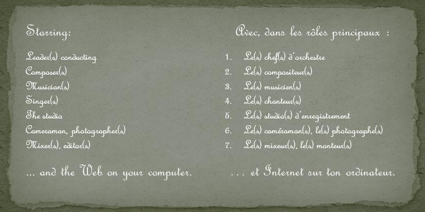 Avec, dans les rôles principaux : 1.Le(s) chef(s) dorchestre 2.Le(s) compositeur(s) 3.Le(s) musicien(s) 4.Le(s) chanteur(s) 5.Le(s) studio(s) denregistrement 6.Le(s) caméraman(s), le(s) photographe(s) 7.Le(s) mixeur(s), le(s) monteur(s) … et Internet sur ton ordinateur.