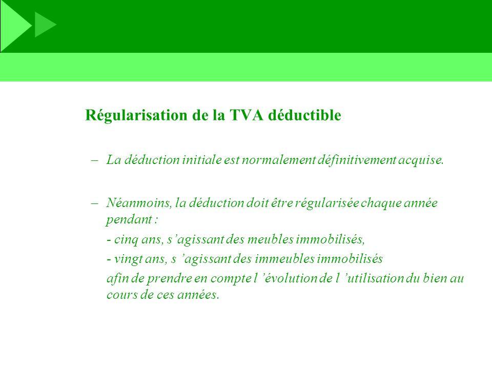 Régularisation de la TVA déductible –La déduction initiale est normalement définitivement acquise. –Néanmoins, la déduction doit être régularisée chaq