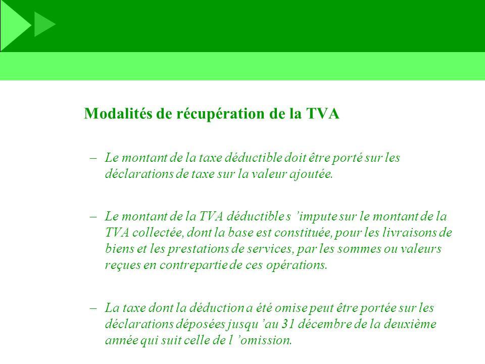 Modalités de récupération de la TVA –Le montant de la taxe déductible doit être porté sur les déclarations de taxe sur la valeur ajoutée. –Le montant