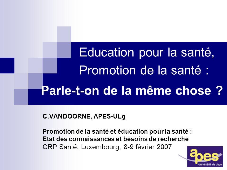 Education pour la santé, Promotion de la santé : Parle-t-on de la même chose ? C.VANDOORNE, APES-ULg Promotion de la santé et éducation pour la santé