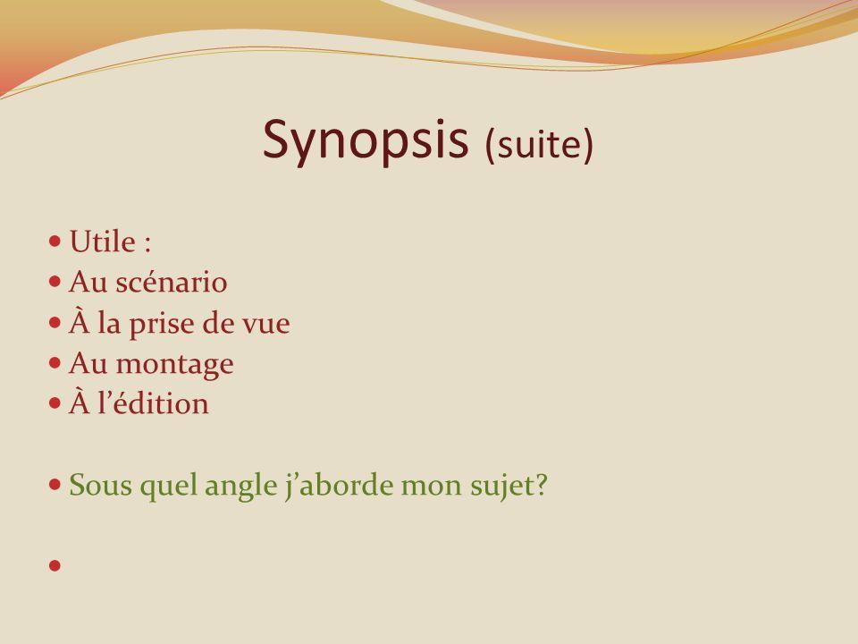 Synopsis (suite) Utile : Au scénario À la prise de vue Au montage À lédition Sous quel angle jaborde mon sujet?